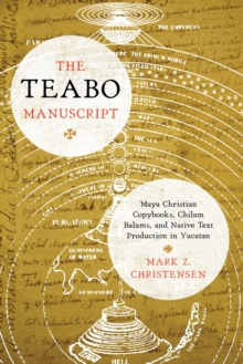 The Teabo Manuscript : Maya Christian Copybooks, Chilam Balams, and Native Text Production in Yucatan, Hardback Book