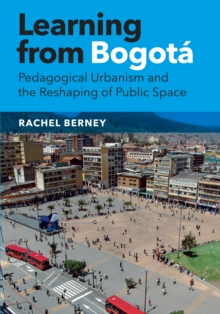 Learning from Bogota : Pedagogical Urbanism and the Reshaping of Public Space, Hardback Book