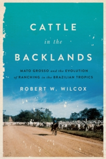 Cattle in the Backlands : Mato Grosso and the Evolution of Ranching in the Brazilian Tropics, Hardback Book