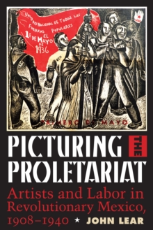 Picturing the Proletariat : Artists and Labor in Revolutionary Mexico, 1908-1940, Hardback Book