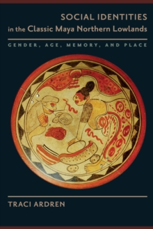 Social Identities in the Classic Maya Northern Lowlands : Gender, Age, Memory, and Place, Paperback / softback Book