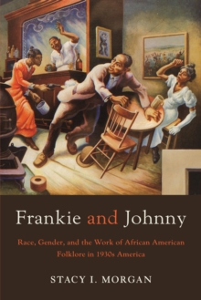 Frankie and Johnny : Race, Gender, and the Work of African American Folklore in 1930s America, Paperback Book