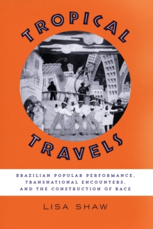 Tropical Travels : Brazilian Popular Performance, Transnational Encounters, and the Construction of Race, Hardback Book