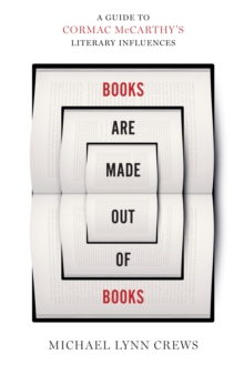 Books Are Made Out of Books : A Guide to Cormac McCarthy's Literary Influences, Hardback Book
