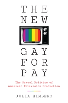 The New Gay for Pay : The Sexual Politics of American Television Production, Paperback / softback Book