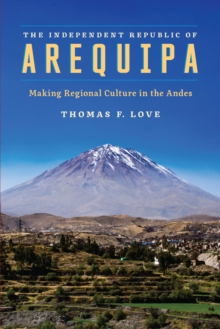 The Independent Republic of Arequipa : Making Regional Culture in the Andes, Hardback Book