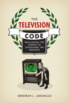 The Television Code : Regulating the Screen to Safeguard the Industry, Hardback Book