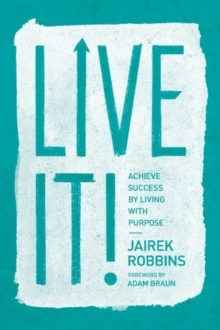 Live It! : Achieve Success by Living with Purpose, Paperback / softback Book