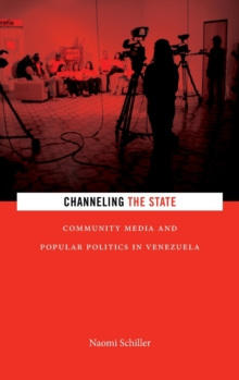 Channeling the State : Community Media and Popular Politics in Venezuela, Hardback Book