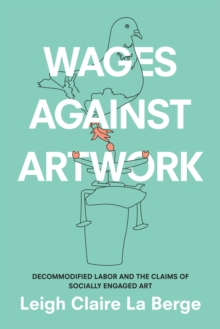 Wages Against Artwork : Decommodified Labor and the Claims of Socially Engaged Art, Hardback Book