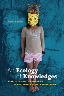 An Ecology of Knowledges : Fear, Love, and Technoscience in Guatemalan Forest Conservation, PDF eBook