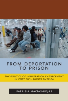 From Deportation to Prison : The Politics of Immigration Enforcement in Post-Civil Rights America, Hardback Book