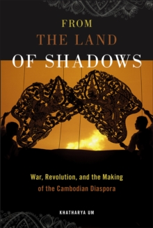 From the Land of Shadows : War, Revolution, and the Making of the Cambodian Diaspora, Hardback Book