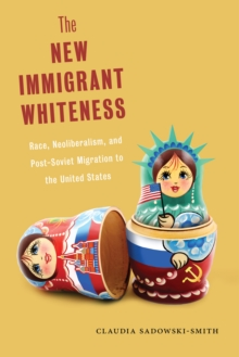 The New Immigrant Whiteness : Race, Neoliberalism, and Post-Soviet Migration to the United States, Paperback / softback Book