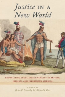 Justice in a New World : Negotiating Legal Intelligibility in British, Iberian, and Indigenous America, Paperback / softback Book