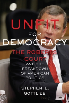 Unfit for Democracy : The Roberts Court and the Breakdown of American Politics, Paperback Book