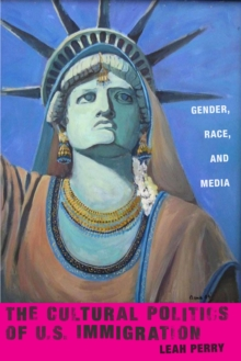 The Cultural Politics of U.S. Immigration : Gender, Race, and Media, Paperback / softback Book