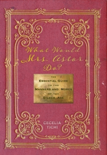 What Would Mrs. Astor Do? : The Essential Guide to the Manners and Mores of the Gilded Age, Hardback Book