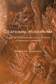 Deafening Modernism : Embodied Language and Visual Poetics in American Literature, Hardback Book