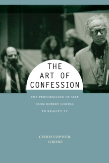 The Art of Confession : The Performance of Self from Robert Lowell to Reality TV, Hardback Book