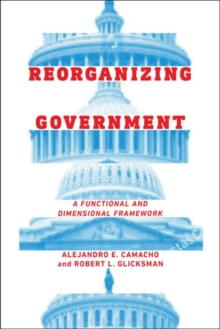 Reorganizing Government : A Functional and Dimensional Framework, Hardback Book