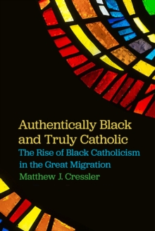 Authentically Black and Truly Catholic : The Rise of Black Catholicism in the Great Migration, Hardback Book