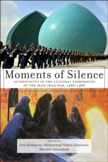 Moments of Silence : Authenticity in the Cultural Expressions of the Iran-Iraq War, 1980-1988, Hardback Book