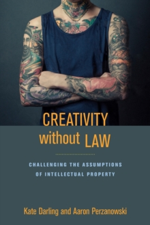 Creativity without Law : Challenging the Assumptions of Intellectual Property, Hardback Book