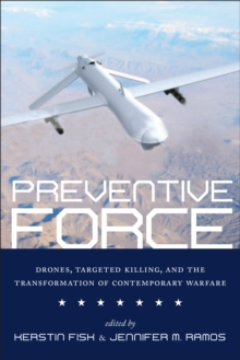 Preventive Force : Drones, Targeted Killing, and the Transformation of Contemporary Warfare, Paperback / softback Book