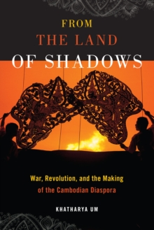 From the Land of Shadows : War, Revolution, and the Making of the Cambodian Diaspora, Paperback / softback Book