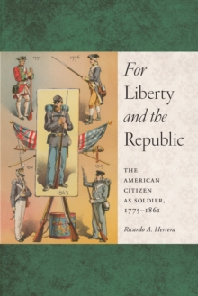 For Liberty and the Republic : The American Citizen as Soldier, 1775-1861, Paperback / softback Book