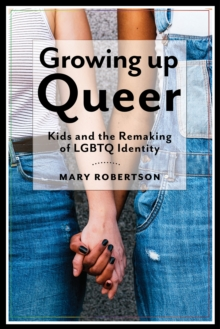 Growing Up Queer : Kids and the Remaking of LGBTQ Identity, Hardback Book