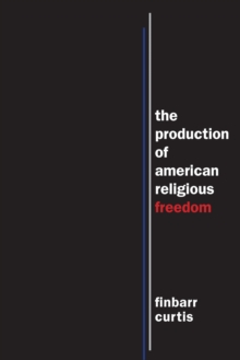 The Production of American Religious Freedom : The Production of American Religious Freedom, Hardback Book