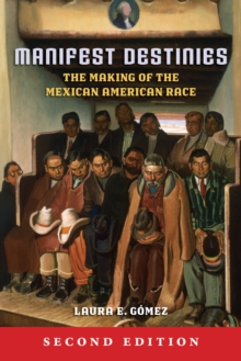 Manifest Destinies, Second Edition : The Making of the Mexican American Race, Paperback Book