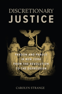 Discretionary Justice : Pardon and Parole in New York from the Revolution to the Depression, Hardback Book