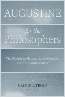 Augustine for the Philosophers : The Rhetor of Hippo, the Confessions, and the Continentals, Paperback / softback Book