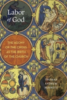 Labor of God : The Agony of the Cross as the Birth of the Church, Hardback Book