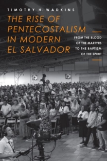The Rise of Pentecostalism in Modern El Salvador : From the Blood of the Martyrs to the Baptism of the Spirit, Hardback Book
