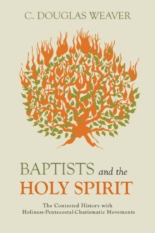 Baptists and the Holy Spirit : The Contested History with Holiness-Pentecostal-Charismatic Movements, Hardback Book
