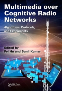 Multimedia over Cognitive Radio Networks : Algorithms, Protocols, and Experiments, Hardback Book