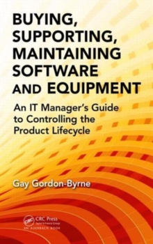 Buying, Supporting, Maintaining Software and Equipment : An IT Manager's Guide to Controlling the Product Lifecycle, Hardback Book