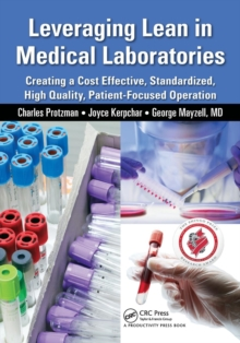 Leveraging Lean in Medical Laboratories : Creating a Cost Effective, Standardized, High Quality, Patient-Focused Operation, Paperback / softback Book