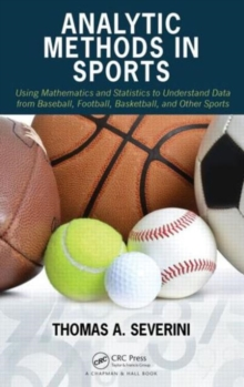 Analytic Methods in Sports : Using Mathematics and Statistics to Understand Data from Baseball, Football, Basketball, and Other Sports, Hardback Book