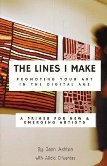 The Lines I Make: Promoting Your Art in the Digital Age : A Primer for New and Emerging Artists, Paperback / softback Book