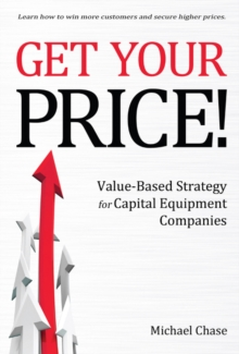 Get Your Price! : Value-Based Strategy for Capital Equipment Companies, Hardback Book