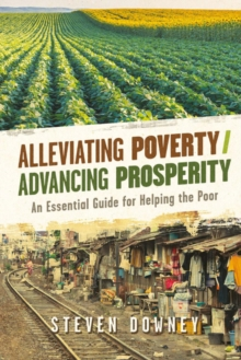 Alleviating Poverty/Advancing Prosperity : An Essential Guide for Helping the Poor, Paperback / softback Book