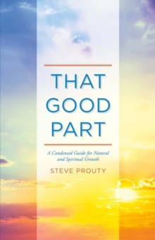 That Good Part : A Condensed Guide for Natural and Spiritual Growth, Paperback / softback Book