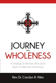 Journey Into Wholeness : A Strategy to Partner With Godas Heart to Walk Into Wholeness., Paperback / softback Book