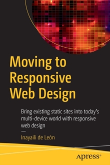 Moving to Responsive Web Design : Bring Existing Static Sites into Today's Multi-Device World with Responsive Web Design, Paperback Book