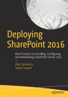 Deploying SharePoint 2016 : Best Practices for Installing, Configuring, and Maintaining SharePoint Server 2016, Paperback / softback Book